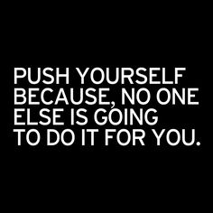 PUSH YOURSELF BECAUSE, NO ONE ELSE IS GOING TO DO IT FOR YOU.