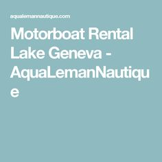 Motorboat Rental Lake Geneva - AquaLemanNautique