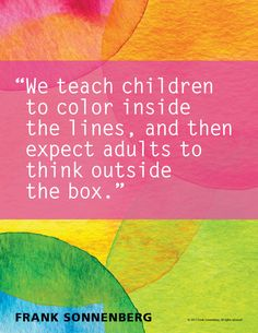 "go figure! - ""We teach children to color inside the lines, and then expect adults to think outside the box. The Words, Cool Words, Quotes For Kids, Me Quotes, Funny Quotes, Wisdom Quotes, Happiness Quotes, Beauty Quotes, Quotable Quotes"