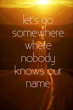 Let's go somewhere where nobody knows our name...  God this is always in my head.  Running away does get boring real quick.  I have tried it.  I just pretend that it's a possibility, and shouldn't.  People will get the wrong impression of me.
