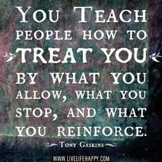 """You teach people how to treat you by what you allow, what you stop, and you reinforce."" - Tony Gaskins"