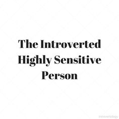 I knew I was an introvert, but until I learned about the Highly Sensitive Person I didn't really understand my inner world.