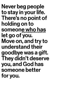 Never beg people to stay in your life. There's no point of holding on to someone who has let go of you. Move on, and try to understand their goodbye was a gift. They didn't deserve you, and God has someone better for you.