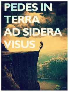 Pedes in terra ad sidera visus - latin - with feet on the ground, look at the sky