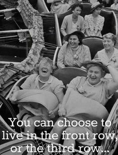 You can choose to live your life with the joy of the front row or solemness of the third row.hmmmmm--let me think. Front Row Please! I can think of a friend that would ride on the front row with me:)) I Smile, Make Me Smile, Great Quotes, Inspirational Quotes, Motivational Quotes, Quote Of The Week, Jolie Photo, I Laughed, The Row