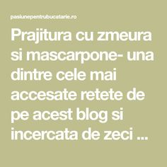 Prajitura cu zmeura si mascarpone- una dintre cele mai accesate retete de pe acest blog si incercata de zeci de cititotri.