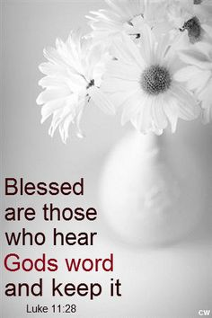 Blessed are those who hear God's word and keep it. Luke 11:28