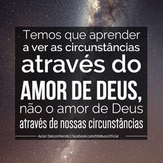 """""""Temos que aprender a ver as circunstâncias através do amor de Deus, não o amor de Deus através de nossas circunstâncias"""""""