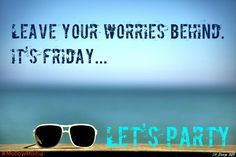"""""""Leave your worries behind. It's Friday...Let's Party!"""""""