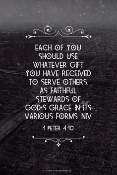 1 Peter 4:10 (NIV) - Each of you should use whatever gift you have received to serve others, as faithful stewards of God's grace in its various forms.