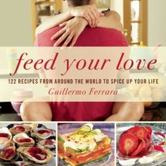 Feed Your Love 122 Recipes From Around the World to Spice up Your Love Life To me creating a fabulous meal is definitely a great way to show someone how much you love them. Makinga meal that balan…