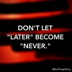 "#FreeThought: Don't let ""later"" become ""never."" #FreeThoughtsDaily #motivation #inspiration #truth #quote #quoteoftheday #inspire #qotd #wisdom #inspired #thoughts #inspirational #motivational #lifequotes #quotestoliveby #thought #wordporn #thoughtoftheday #inspirationalquote #quotefortheday #inspireme #wordgasm #inspirationoftheday #wisdomquotes"