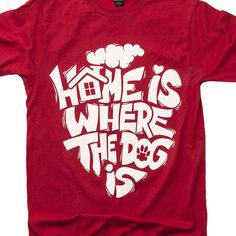Home Is Where The Dog Is Tee - Shirts For Dog Lovers