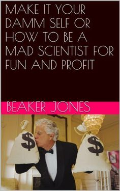 MAKE IT YOUR DAMM SELF OR HOW TO BE A MAD SCIENTIST FOR FUN AND PROFIT by Beaker Jones, http://www.amazon.com/dp/B00I5BBDNY/ref=cm_sw_r_pi_dp_Rxw7sb032NN3W