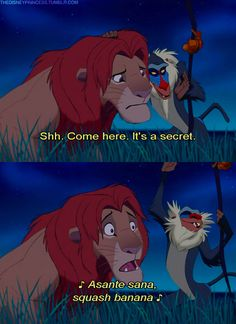 ..Simba: Creepy little monkey. Would you stop following me! Who are you? Rafiki: The question is, who.. are you? Simba: (sighs) I thought I knew, but now I'm not so sure. Rafiki: Well, I know who you are! Shh. Come here, it's a secret. (Whispers, then grows louder) Rafiki: Asante sana Squash banana, Wiwi nugu Mi mi apana! Simba: Enough already! What's that supposed to mean, anyway? Rafiki: It means you're a baboon.. and I'm not. Simba: I think you're a little confused. - The Lion King (1994)