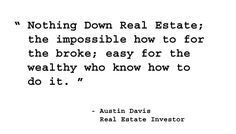 Nothing down real estate; the impossible how to for the broke; easy for the wealthy who know how to do it.  - Austin Davis, Real Estate Investor. http://www.creprogram.com/?pinterestq6