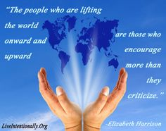 Inspirational quote: The people who are lifting the world onward and upward are those who encourage more than they criticize. -Elizabeth Harrison