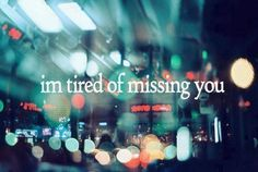 I'm tired of missing you..