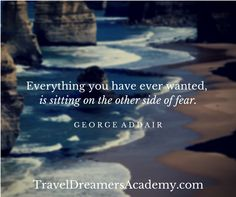 Everything you have ever wanted is sitting on the other side of fear.  #TravelDreams  TravelDreamersAcademy.com