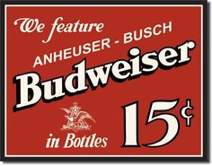 Budweiser 15 Cents Tin Sign we feature Anheuser-Busch Budweiser in bottles for only 15 cents. I don't know where those days went but they sure are vintage memories. This Vintage Budweiser 15 Cents Sig