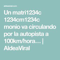 Un matri1234c  1234cm1234c       monio va circulando por la autopista a 100km/hora… | AldeaViral