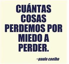 Cuántas cosas perdemos por miedo a perder.... P.Coelho