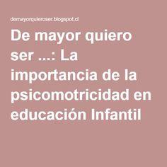 De mayor quiero ser ...: La importancia de la psicomotricidad en educación Infantil