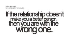 If the relationship doesn't make you a better person, then you are with the wrong one | CourtesyFOLLOW BEST LOVE QUOTES ON TUMBLR  FOR MORE LOVE QUOTES