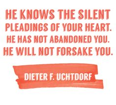 "President Dieter F. Uchtdorf: ""He knows the silent pleadings of your heart. He has not abandoned you. He will not forsake you. Mormon Quotes, Lds Quotes, Religious Quotes, Quotable Quotes, Lds Mormon, Prayer Quotes, Motivational Quotes, Uplifting Thoughts, Spiritual Thoughts"