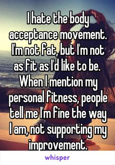 I hate the body acceptance movement. I'm not fat, but I'm not as fit as I'd like to be.  When I mention my personal fitness, people tell me I'm fine the way I am, not supporting my improvement.