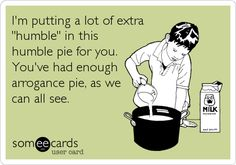 I'm putting a lot of extra 'humble' in this humble pie for you. You've had enough arrogance pie, as we can all see.