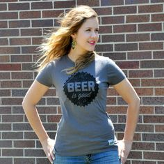 Beer Babe Gift Alert!!!    Truer words have never been printed on a shirt before. Beer has always been good, and will always be good. Beer is good. $20