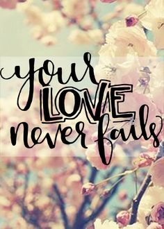 """""""Your love never fails, it never gives up, it never runs out me"""" - Jesus Culture"""