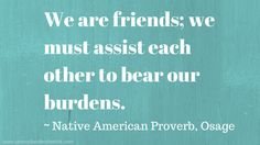 """We are friends; we must assist each other to bear our burdens."" ~ Native American Proverb, Osage"