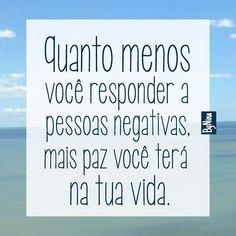 Quanto menos você responder a pessoas negativas, mais paz você terá na tua vida.