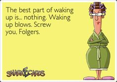 The best part of waking up is… nothing. Waking up blows. Screw you, Folgers. | Snarkecards