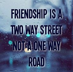 Friendship is a two way street not a one way road
