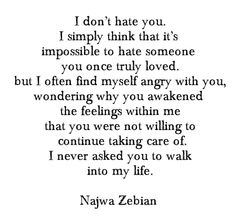I often find myself angry with you, wondering why you've awakened the feelings within me that you were not willing to continue taking care of. I never asked you to walk into my life. Sad Quotes, Quotes To Live By, Life Quotes, Inspirational Quotes, Qoutes, Tears Quotes, Poem Quotes, Verbatim, Love Hurts
