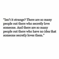 There are so many people out there who secretly love someone, and so many people that don't know they're secretly loved.