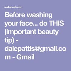 Before washing your face... do THIS (important beauty tip) - dalepattis@gmail.com - Gmail