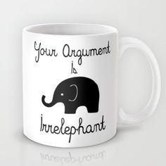 Buy Your Argument Is Irrelephant by Pati Designs as a high quality Mug. Worldwide shipping available at Society6.com. Just one of millions of products available.