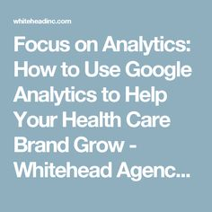 Focus on Analytics: How to Use Google Analytics to Help Your Health Care Brand Grow - Whitehead Agency Group