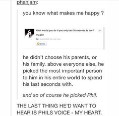 AGHH <<< But also, like, if Phil's phone went to voicemail, dan would look up their first video of them together and be sent off with happiness and good memories.<-- MY. HEART. IS. SHATTERED!