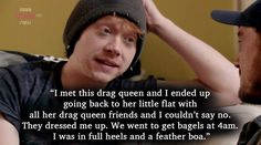 Just imagine what the person working was thinking, like 'OMG thats Rupert Grint. That's Ron Weasley! In drag?' confused but excited