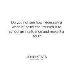 """John Keats - """"Do you not see how necessary a world of pains and troubles is to school an intelligence..."""". life, wisdom, pain, art, suffering, growth, depression"""