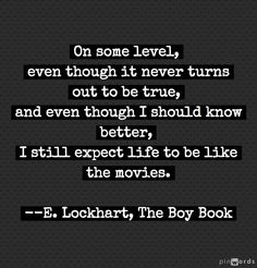 I still expect life to be like the movies. Quote from The Boy Book by E. Lockhart. #movies #films #quotes #quotations