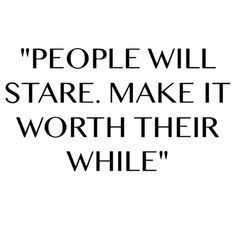 People will stare. Make it worth their while More