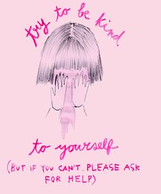 Be kind to yourself, but if you can't please ask for help. This is so important to know, you are not alone.