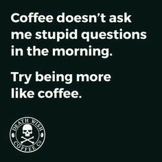Coffee doesn't ask stupid questions...