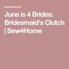June is 4 Brides: Bridesmaid's Clutch | Sew4Home